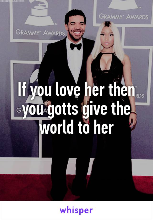 If you love her then you gotts give the world to her