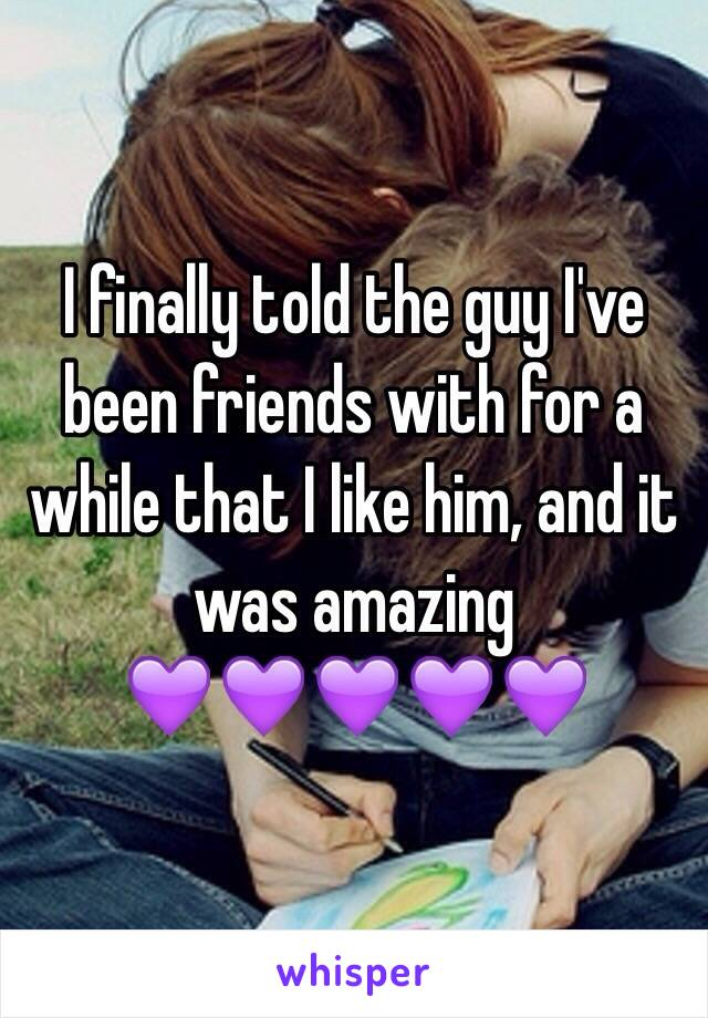 I finally told the guy I've been friends with for a while that I like him, and it was amazing  💜💜💜💜💜