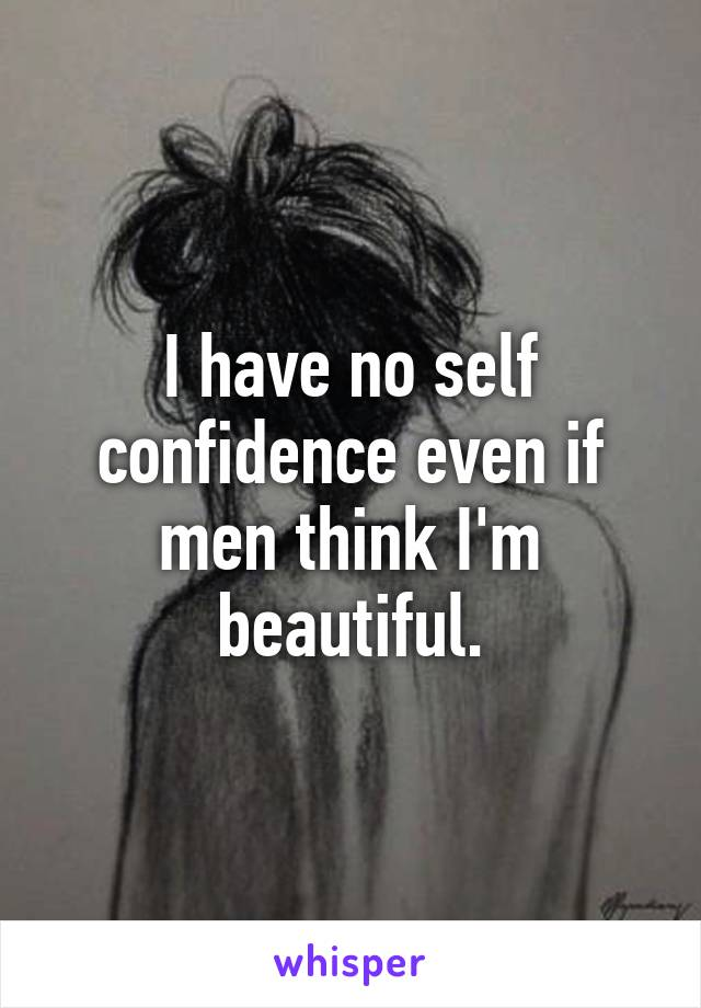 I have no self confidence even if men think I'm beautiful.