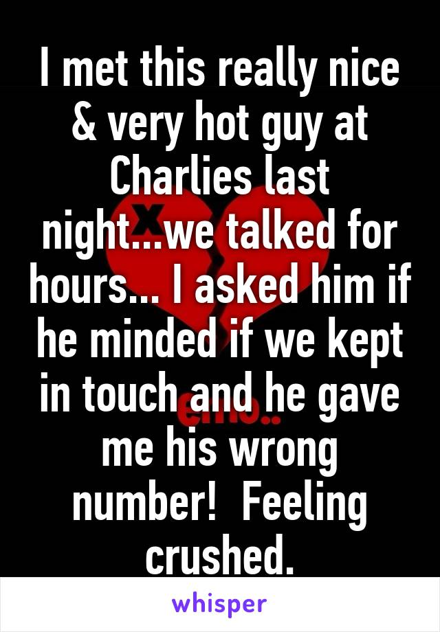 I met this really nice & very hot guy at Charlies last night...we talked for hours... I asked him if he minded if we kept in touch and he gave me his wrong number!  Feeling crushed.