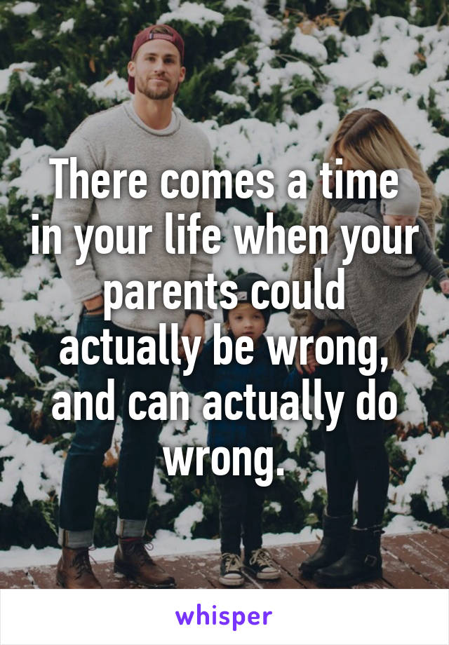 There comes a time in your life when your parents could actually be wrong, and can actually do wrong.