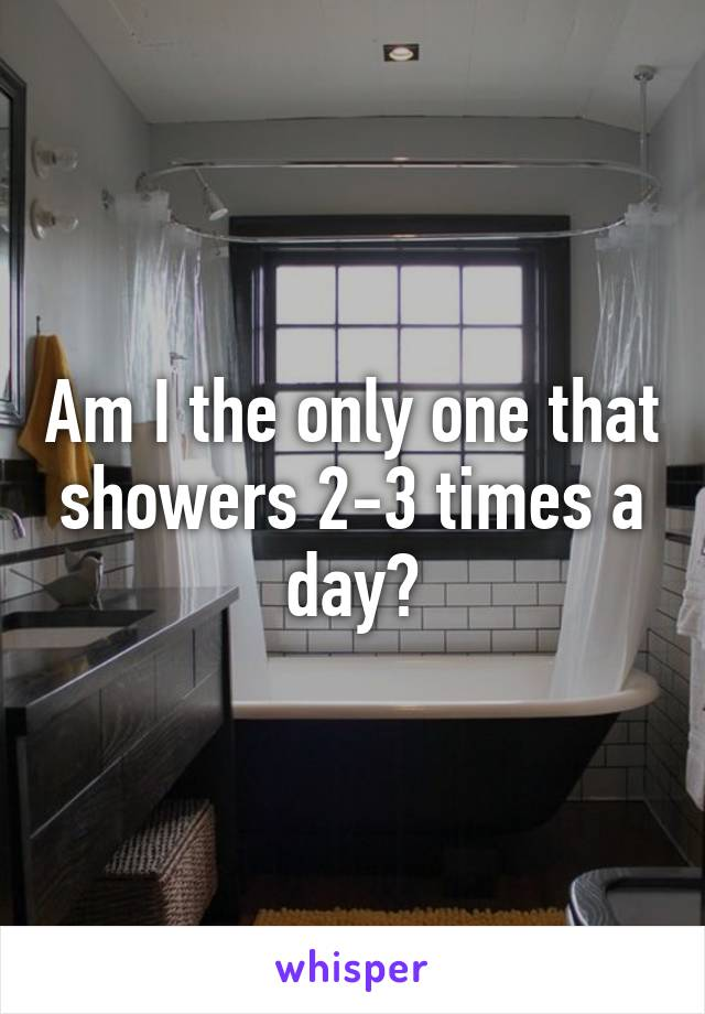 Am I the only one that showers 2-3 times a day?