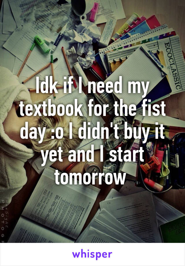 Idk if I need my textbook for the fist day :o I didn't buy it yet and I start tomorrow