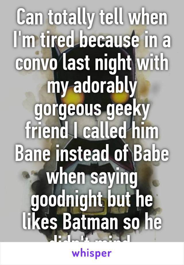 Can totally tell when I'm tired because in a convo last night with my adorably gorgeous geeky friend I called him Bane instead of Babe when saying goodnight but he likes Batman so he didn't mind