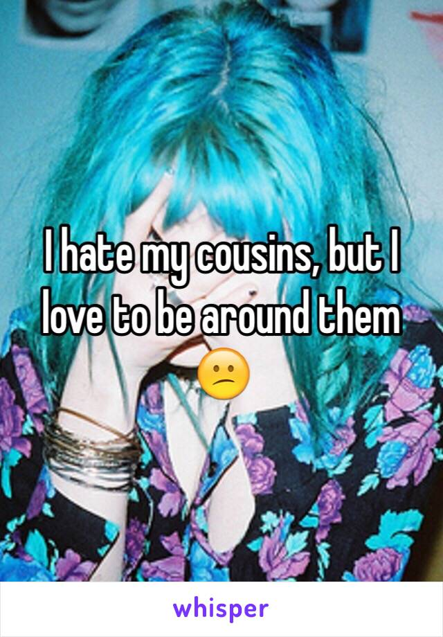 I hate my cousins, but I love to be around them 😕