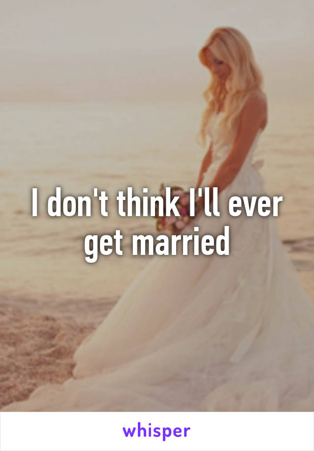 I don't think I'll ever get married