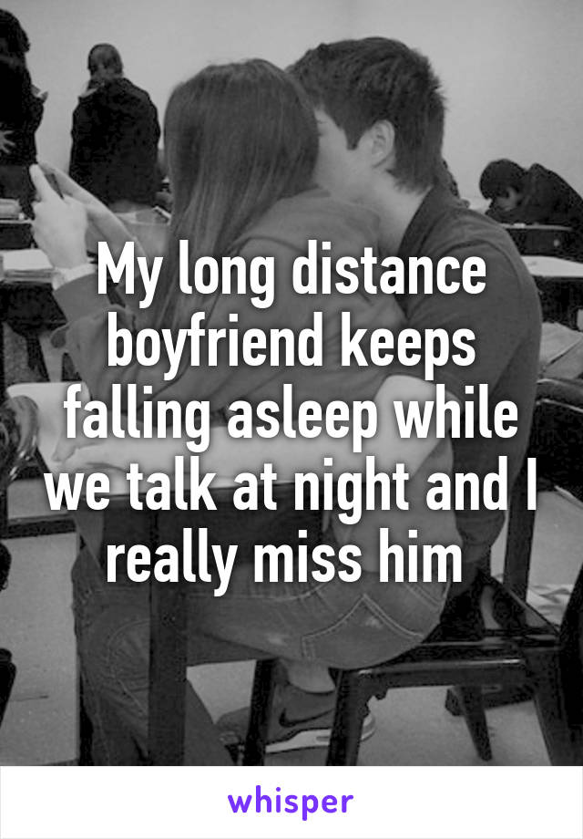 My long distance boyfriend keeps falling asleep while we talk at night and I really miss him