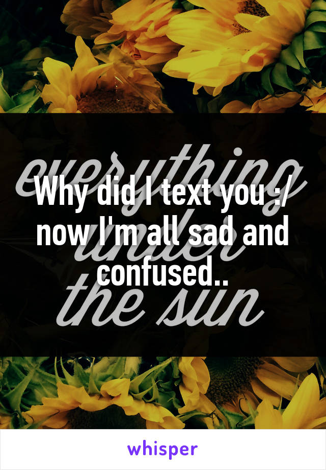 Why did I text you :/ now I'm all sad and confused..
