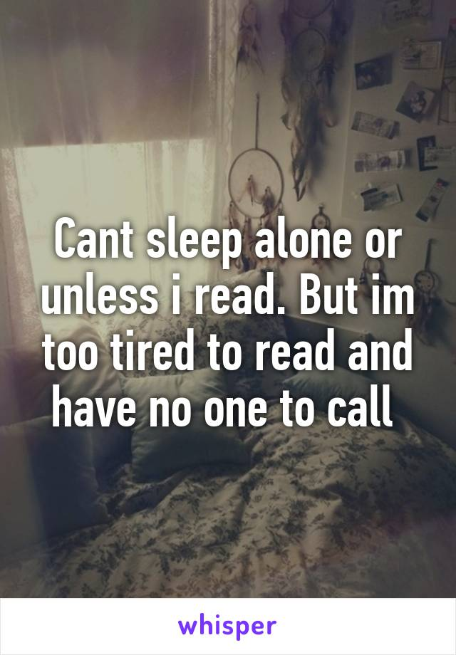 Cant sleep alone or unless i read. But im too tired to read and have no one to call