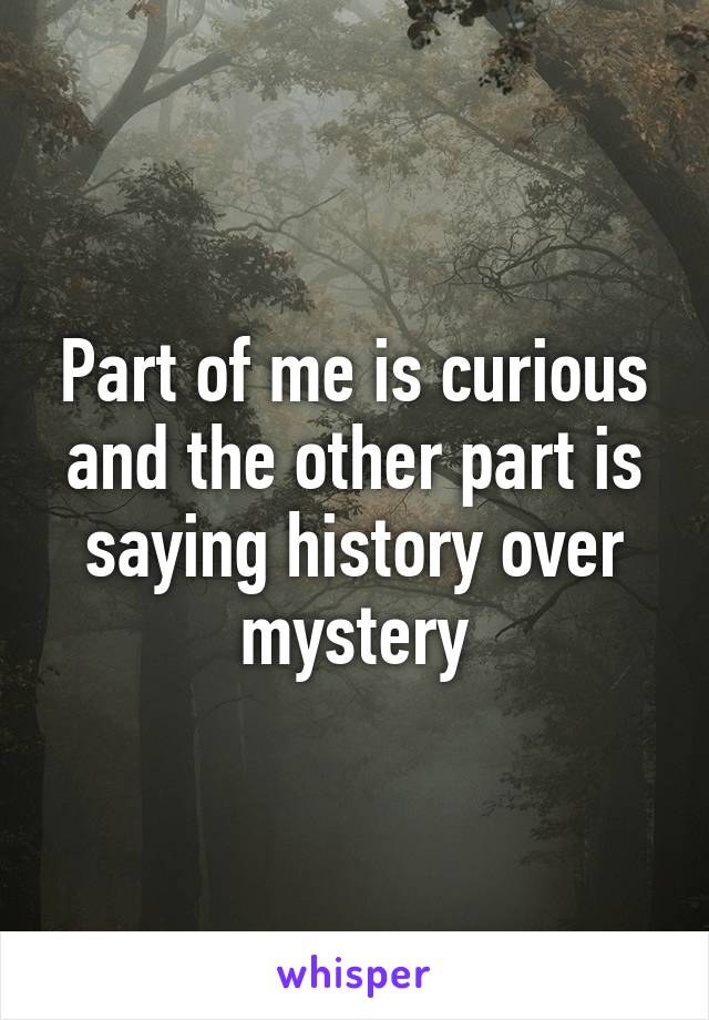 Part of me is curious and the other part is saying history over mystery
