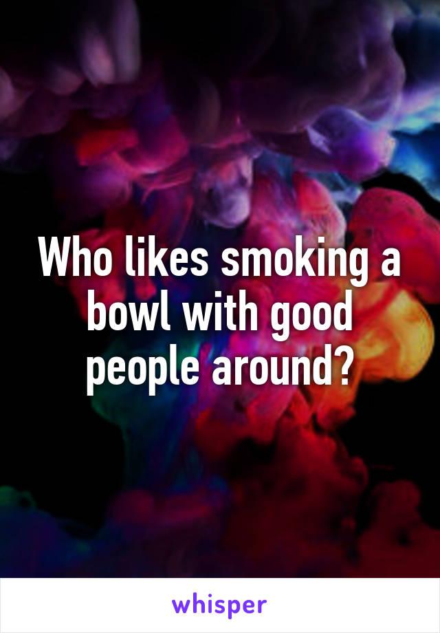 Who likes smoking a bowl with good people around?