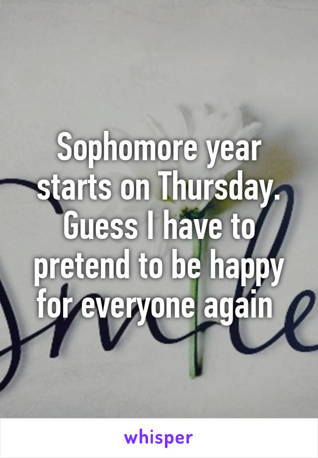 Sophomore year starts on Thursday. Guess I have to pretend to be happy for everyone again
