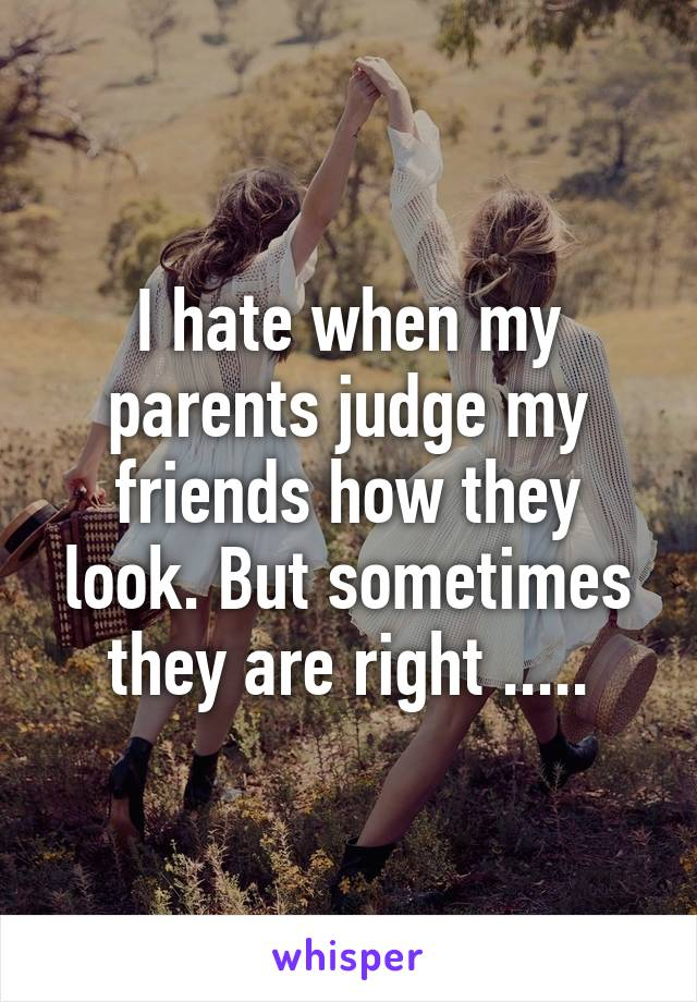 I hate when my parents judge my friends how they look. But sometimes they are right .....