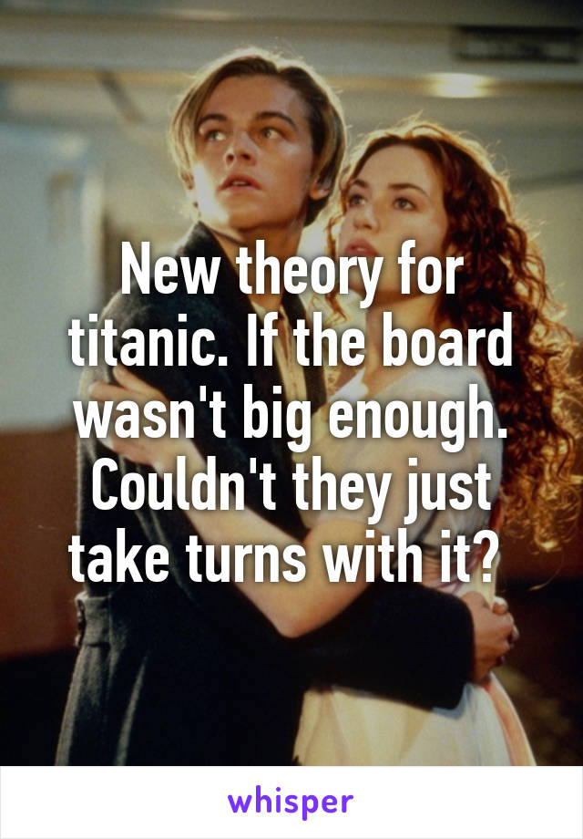 New theory for titanic. If the board wasn't big enough. Couldn't they just take turns with it?