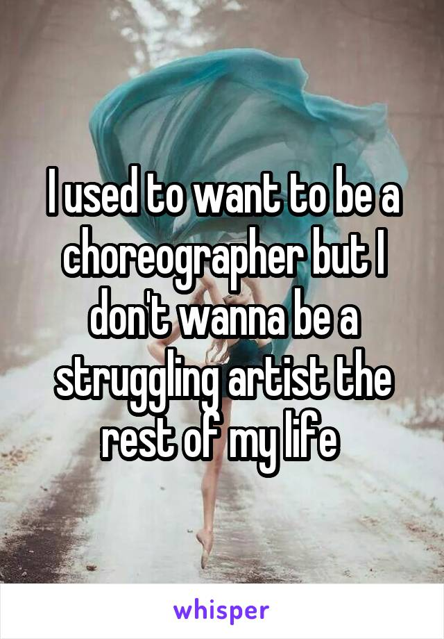 I used to want to be a choreographer but I don't wanna be a struggling artist the rest of my life