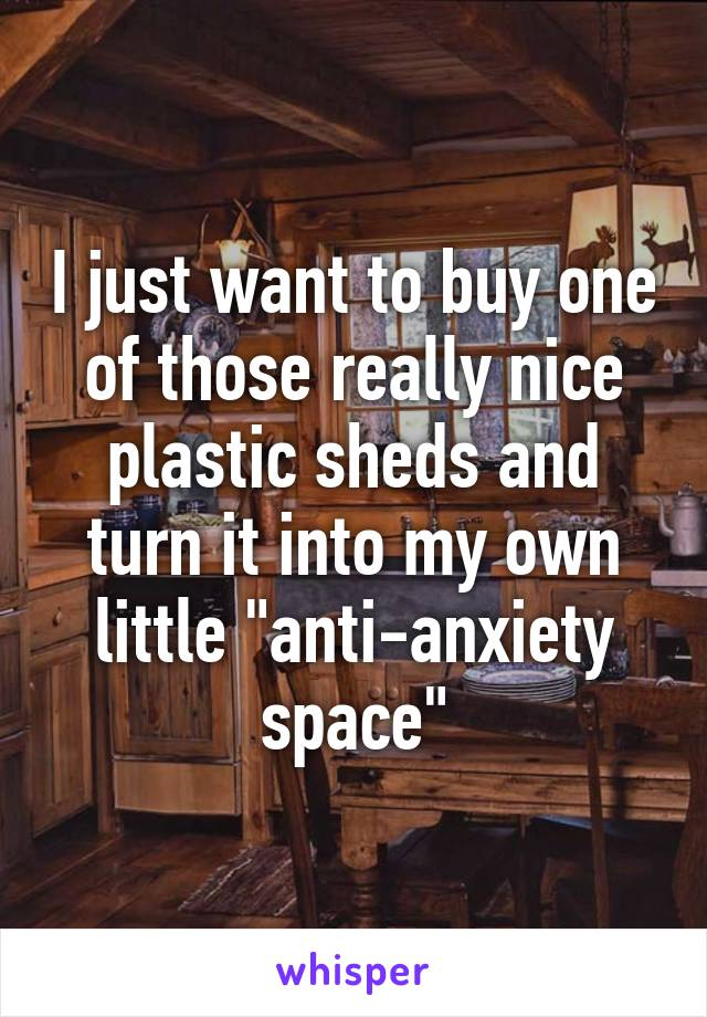 """I just want to buy one of those really nice plastic sheds and turn it into my own little """"anti-anxiety space"""""""