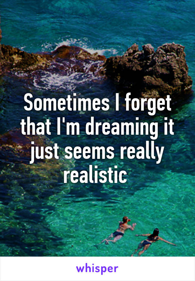 Sometimes I forget that I'm dreaming it just seems really realistic