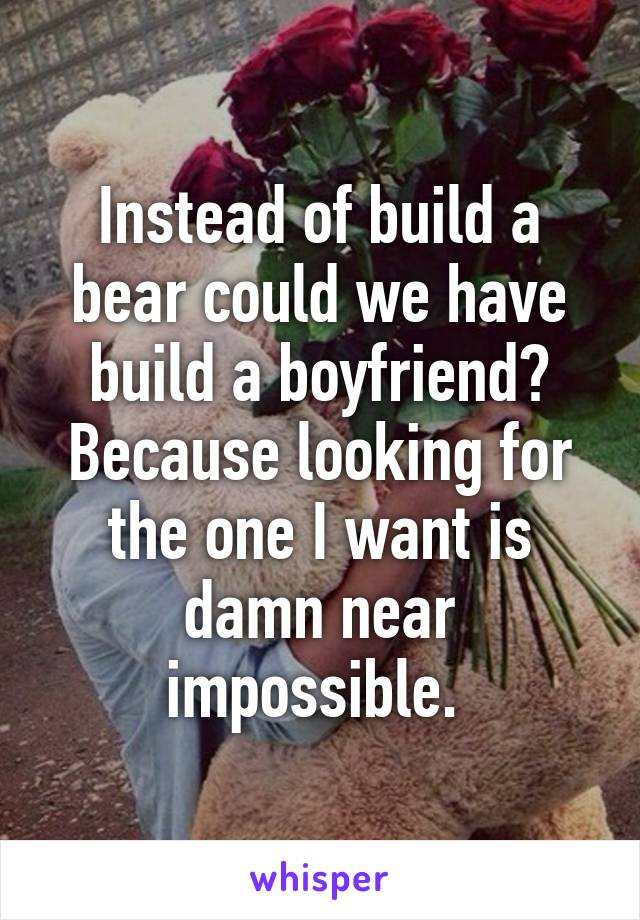 Instead of build a bear could we have build a boyfriend? Because looking for the one I want is damn near impossible.