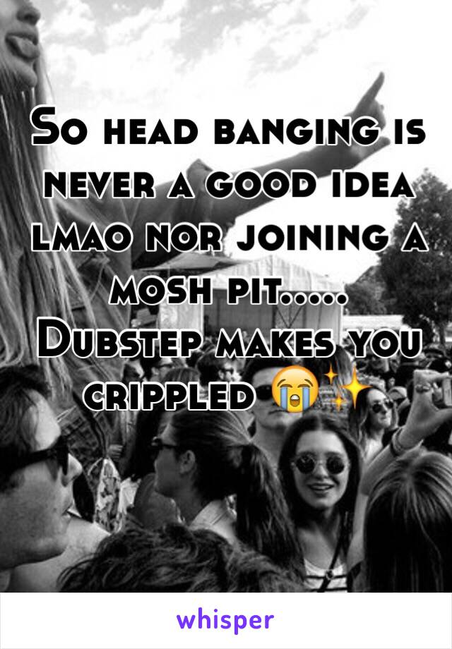 So head banging is never a good idea lmao nor joining a mosh pit.....  Dubstep makes you crippled 😭✨