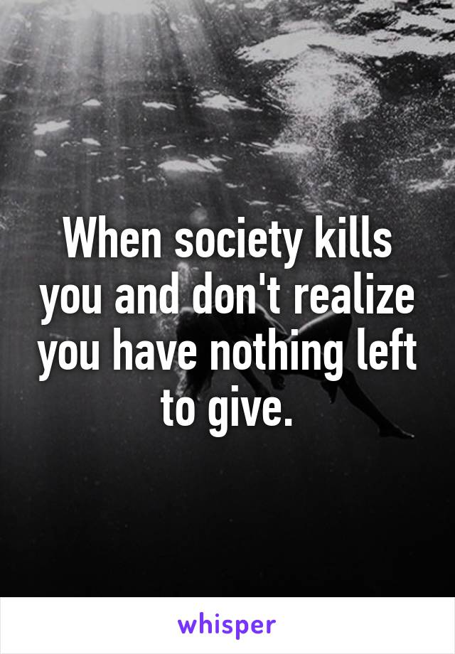 When society kills you and don't realize you have nothing left to give.