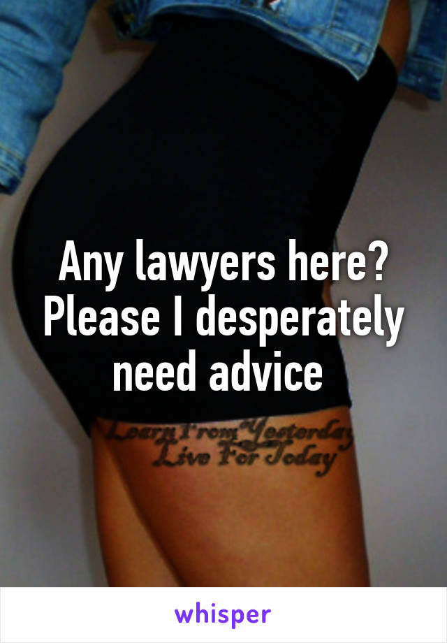 Any lawyers here? Please I desperately need advice