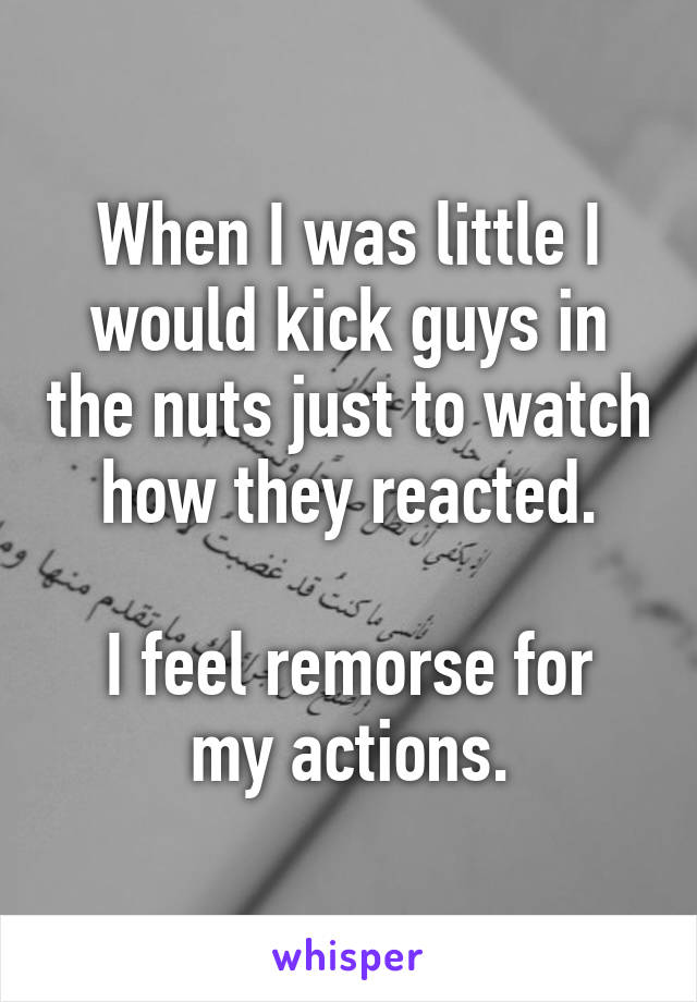 When I was little I would kick guys in the nuts just to watch how they reacted.  I feel remorse for my actions.