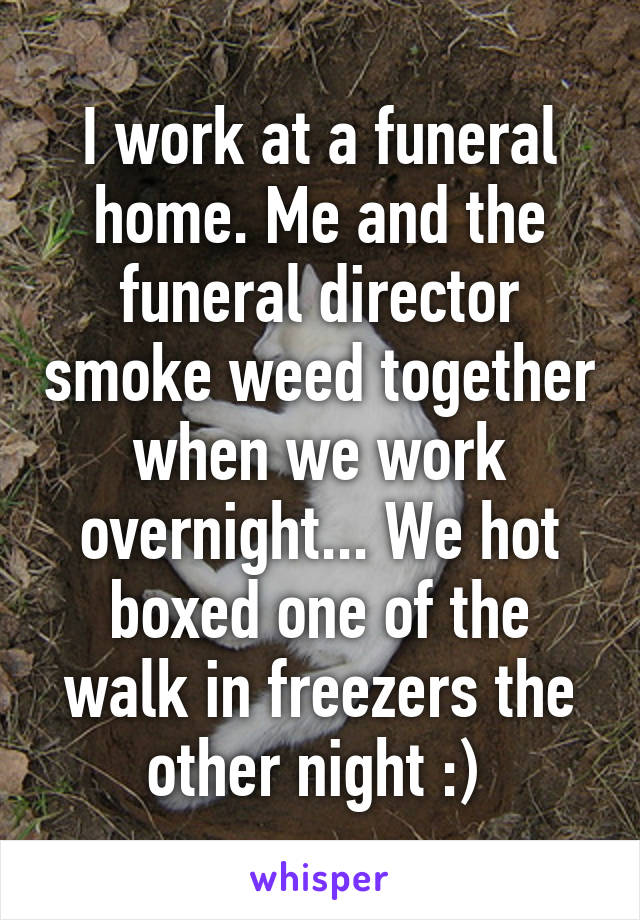 I work at a funeral home. Me and the funeral director smoke weed together when we work overnight... We hot boxed one of the walk in freezers the other night :)