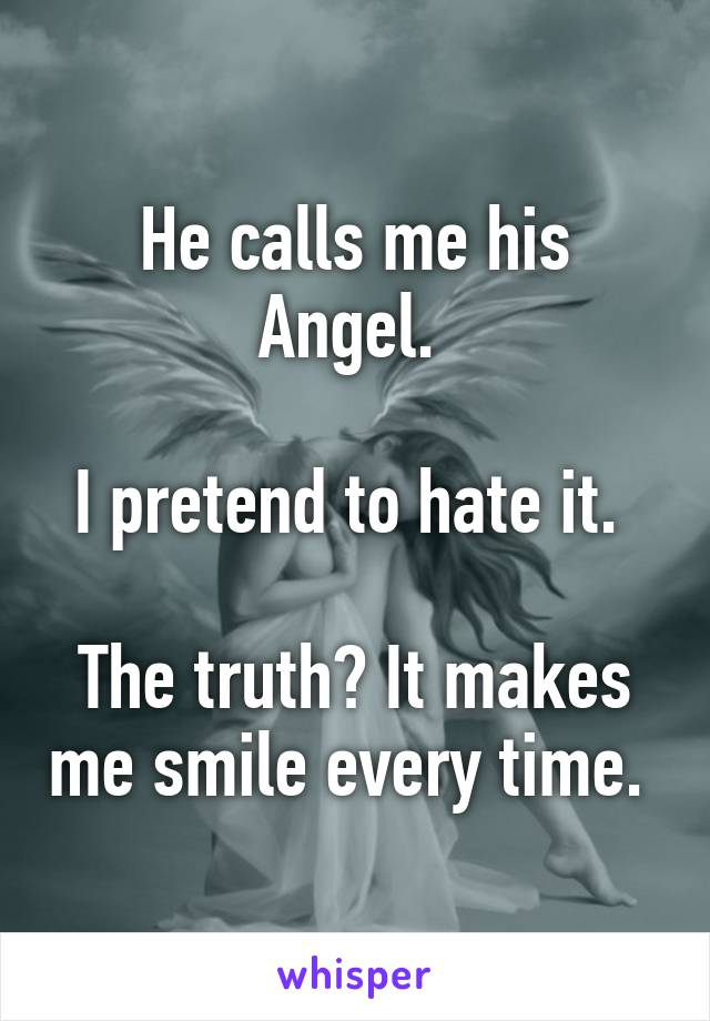 He calls me his Angel.   I pretend to hate it.   The truth? It makes me smile every time.