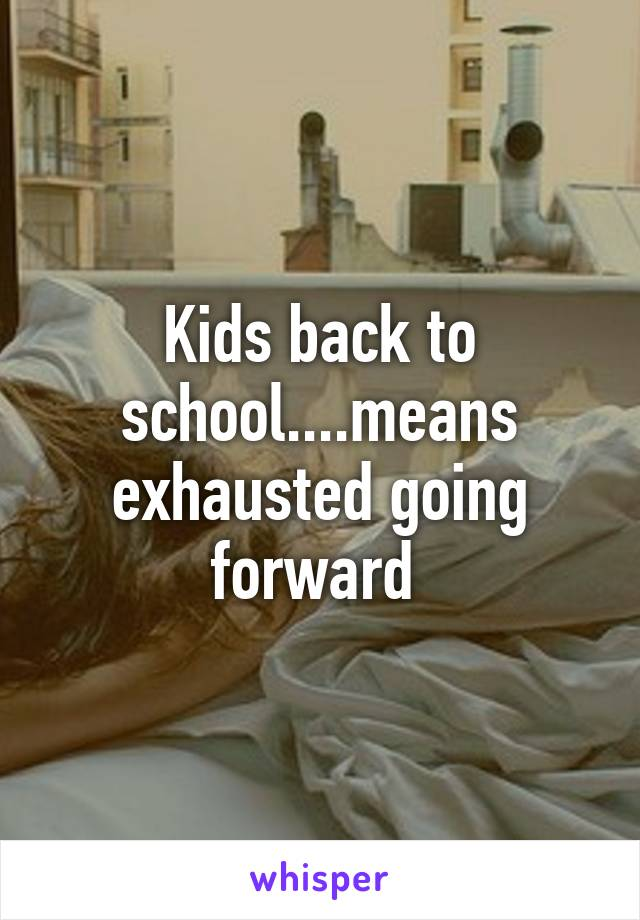 Kids back to school....means exhausted going forward