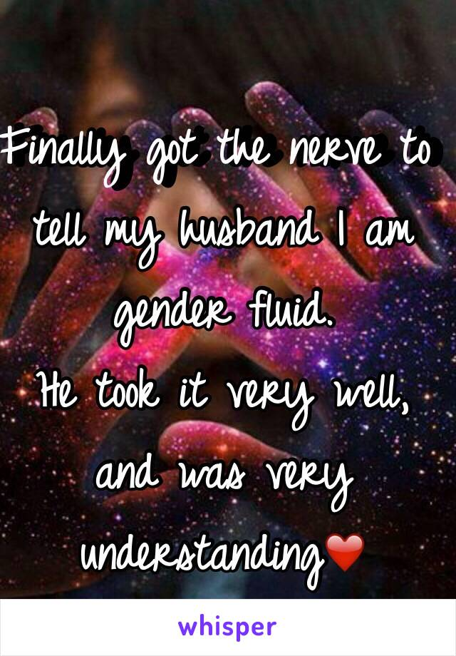 Finally got the nerve to tell my husband I am gender fluid. He took it very well, and was very understanding❤️
