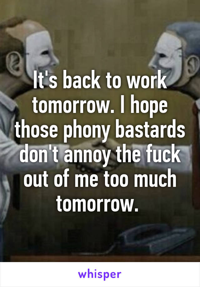 It's back to work tomorrow. I hope those phony bastards don't annoy the fuck out of me too much tomorrow.