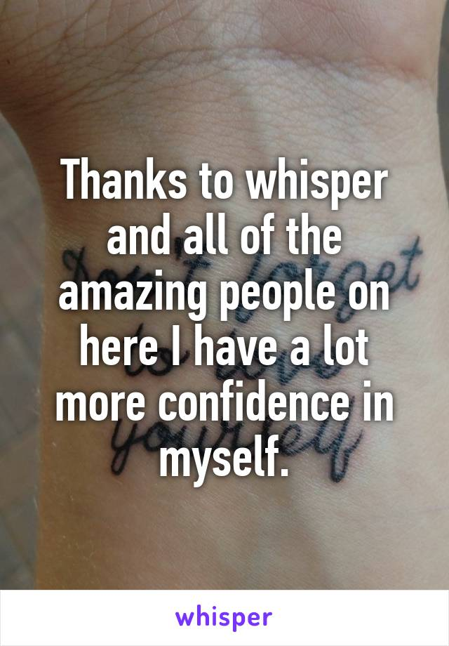 Thanks to whisper and all of the amazing people on here I have a lot more confidence in myself.