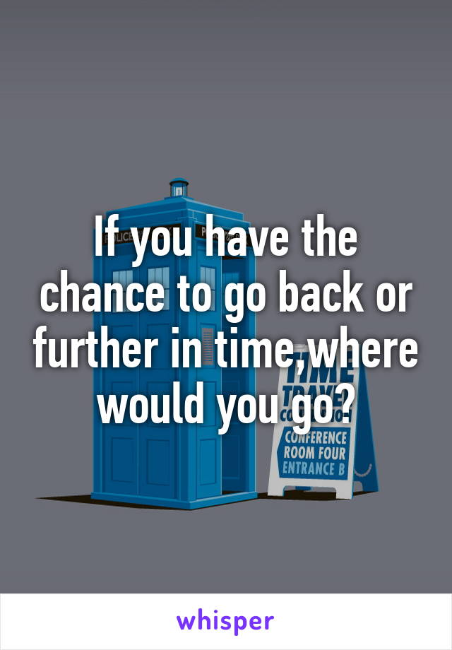 If you have the chance to go back or further in time,where would you go?