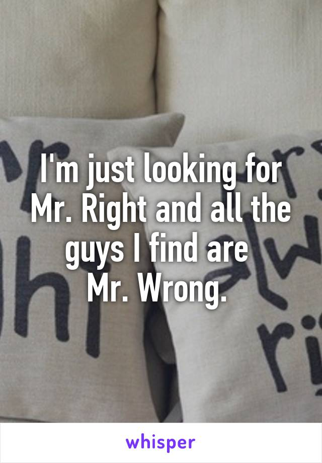 I'm just looking for Mr. Right and all the guys I find are  Mr. Wrong.