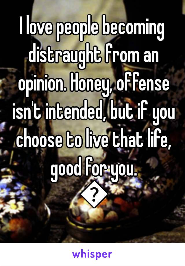 I love people becoming distraught from an opinion. Honey, offense isn't intended, but if you choose to live that life, good for you. 🌱