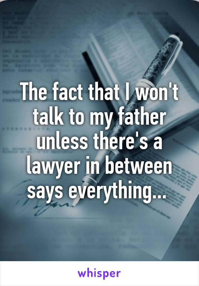 The fact that I won't talk to my father unless there's a lawyer in between says everything...