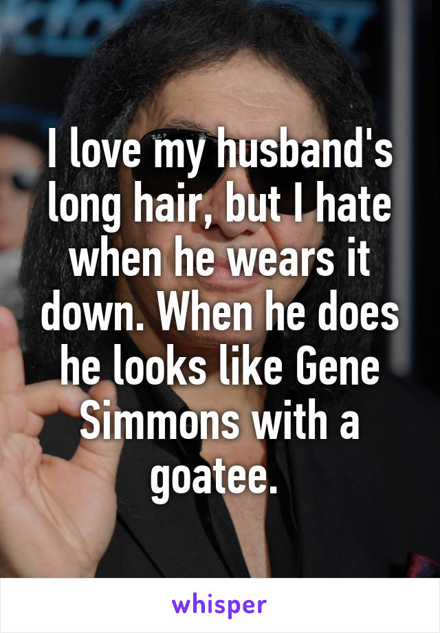 I love my husband's long hair, but I hate when he wears it down. When he does he looks like Gene Simmons with a goatee.