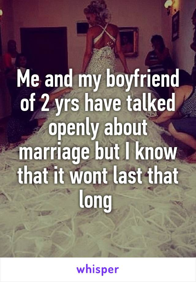 Me and my boyfriend of 2 yrs have talked openly about marriage but I know that it wont last that long