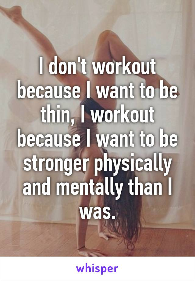 I don't workout because I want to be thin, I workout because I want to be stronger physically and mentally than I was.