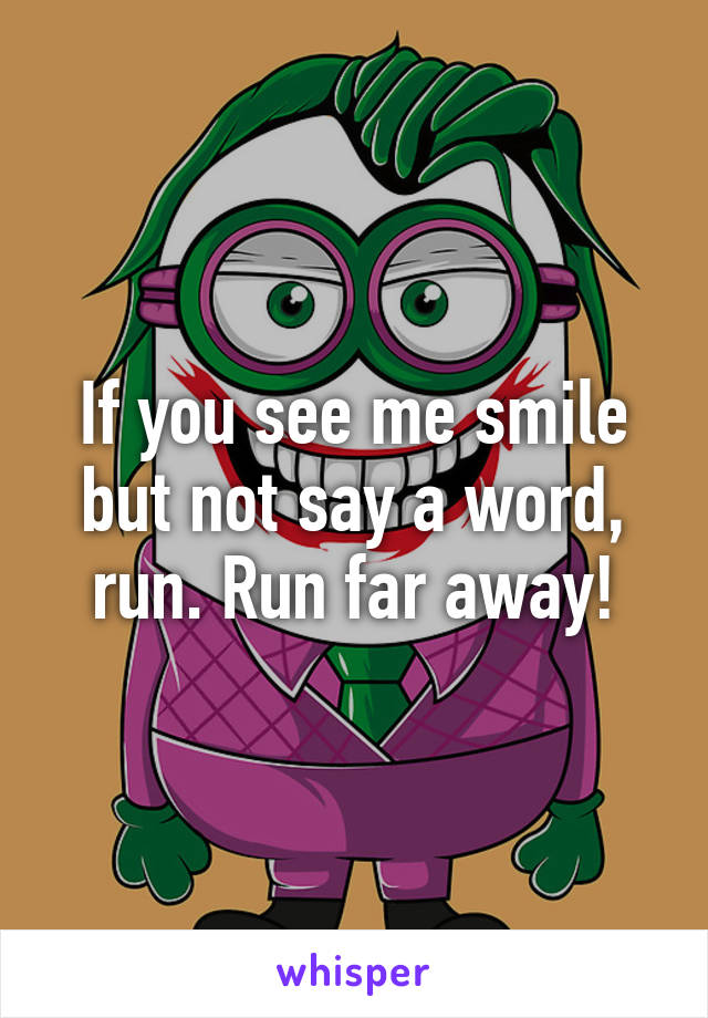 If you see me smile but not say a word, run. Run far away!