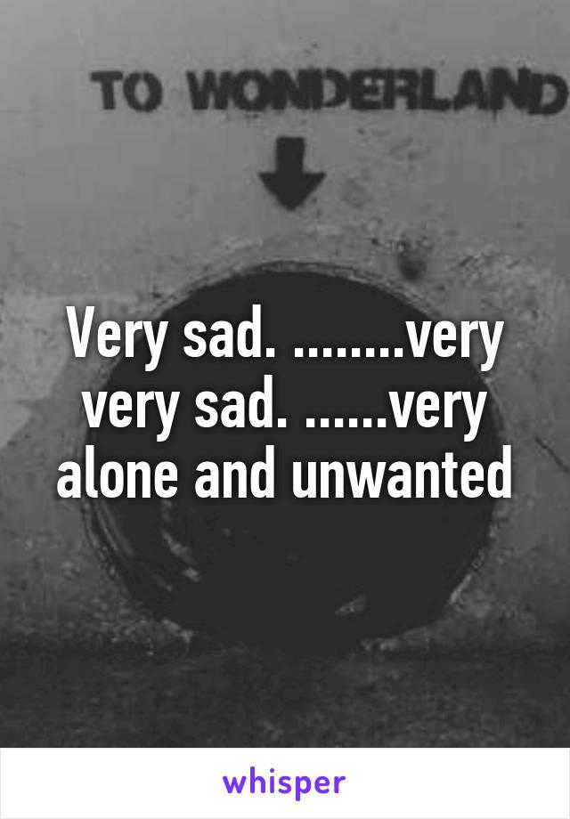 Very sad. ........very very sad. ......very alone and unwanted