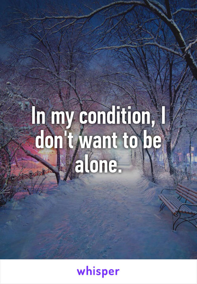 In my condition, I don't want to be alone.