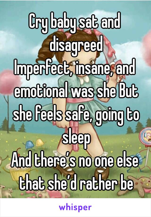 Cry baby sat and disagreed Imperfect, insane, and emotional was she But she feels safe, going to sleep And there's no one else that she'd rather be