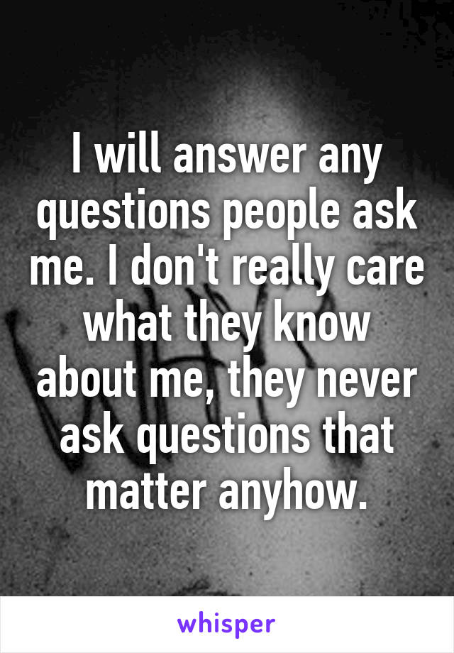 I will answer any questions people ask me. I don't really care what they know about me, they never ask questions that matter anyhow.
