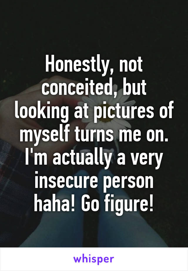 Honestly, not conceited, but looking at pictures of myself turns me on. I'm actually a very insecure person haha! Go figure!