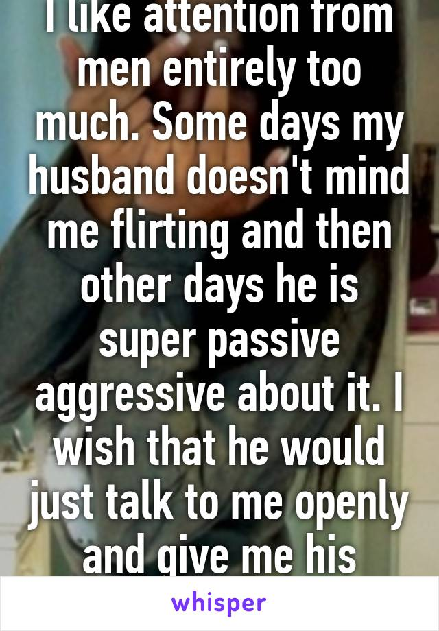 I like attention from men entirely too much. Some days my husband doesn't mind me flirting and then other days he is super passive aggressive about it. I wish that he would just talk to me openly and give me his attention more.
