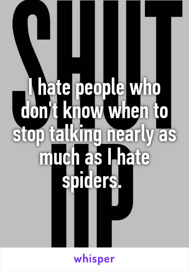 I hate people who don't know when to stop talking nearly as much as I hate spiders.