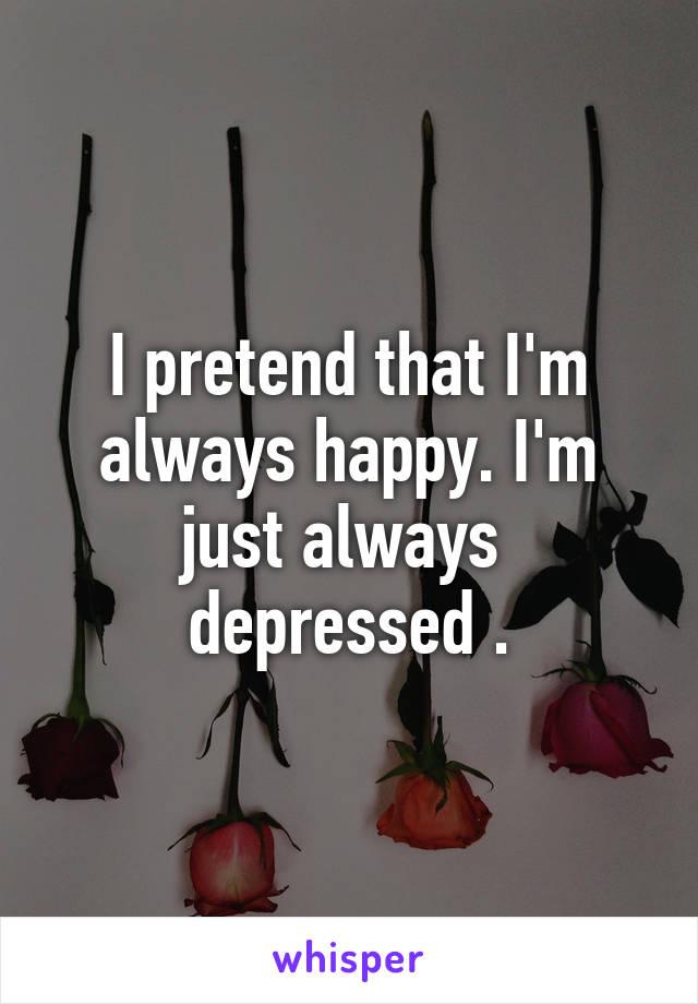 I pretend that I'm always happy. I'm just always  depressed .