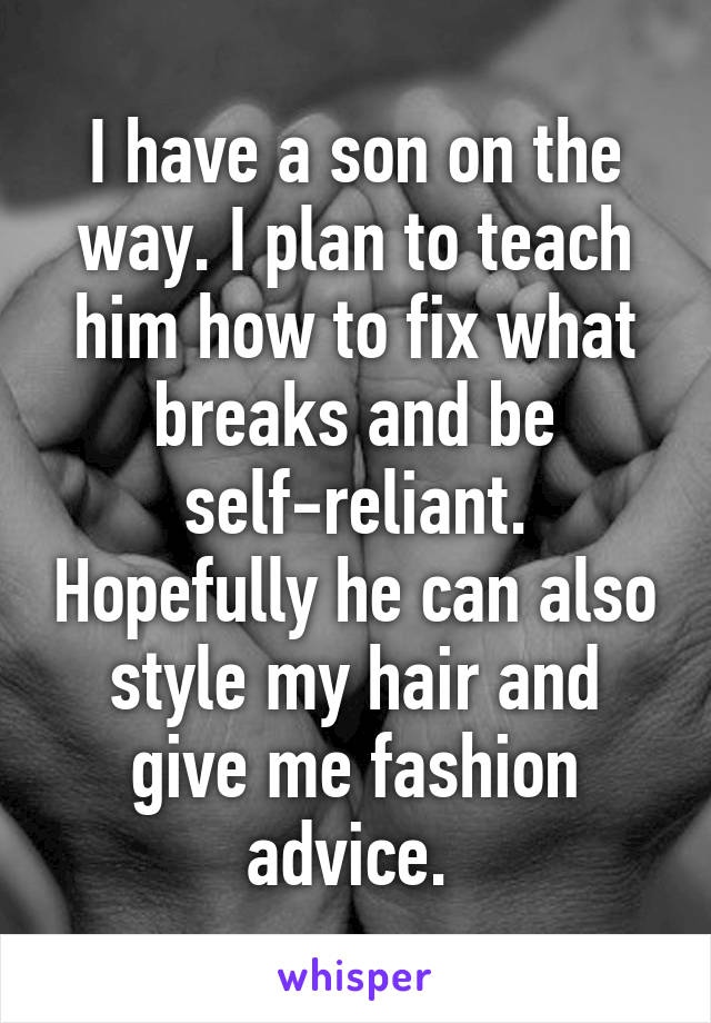 I have a son on the way. I plan to teach him how to fix what breaks and be self-reliant. Hopefully he can also style my hair and give me fashion advice.