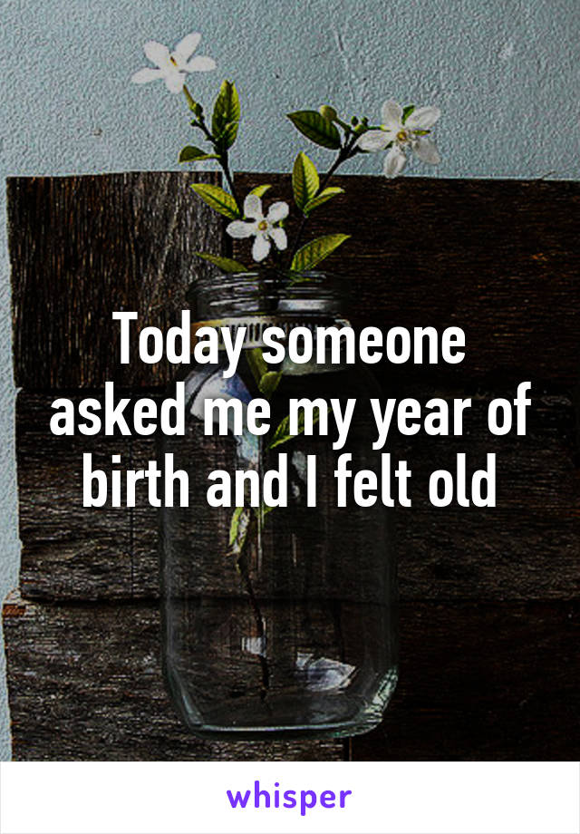 Today someone asked me my year of birth and I felt old